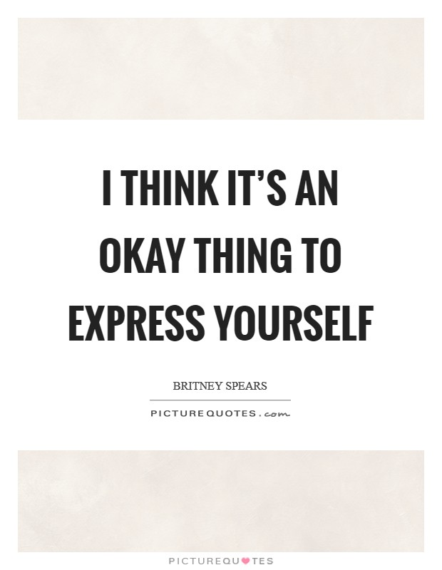I think it's an okay thing to express yourself Picture Quote #1