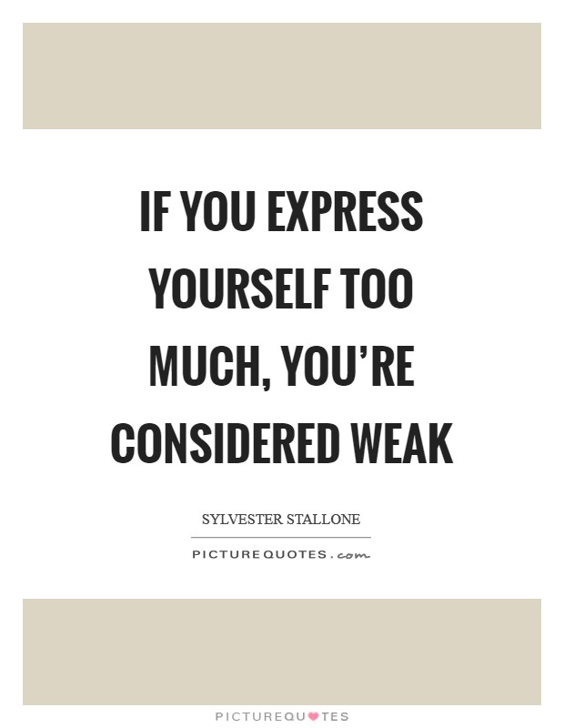 If you express yourself too much, you're considered weak Picture Quote #1