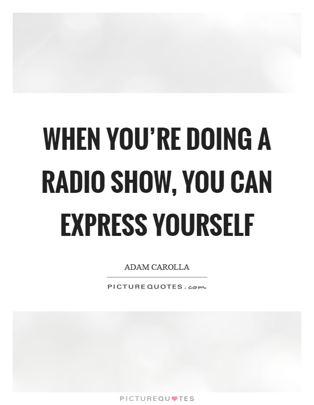 When you're doing a radio show, you can express yourself Picture Quote #1