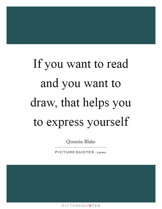 If you want to read and you want to draw, that helps you to express yourself Picture Quote #1