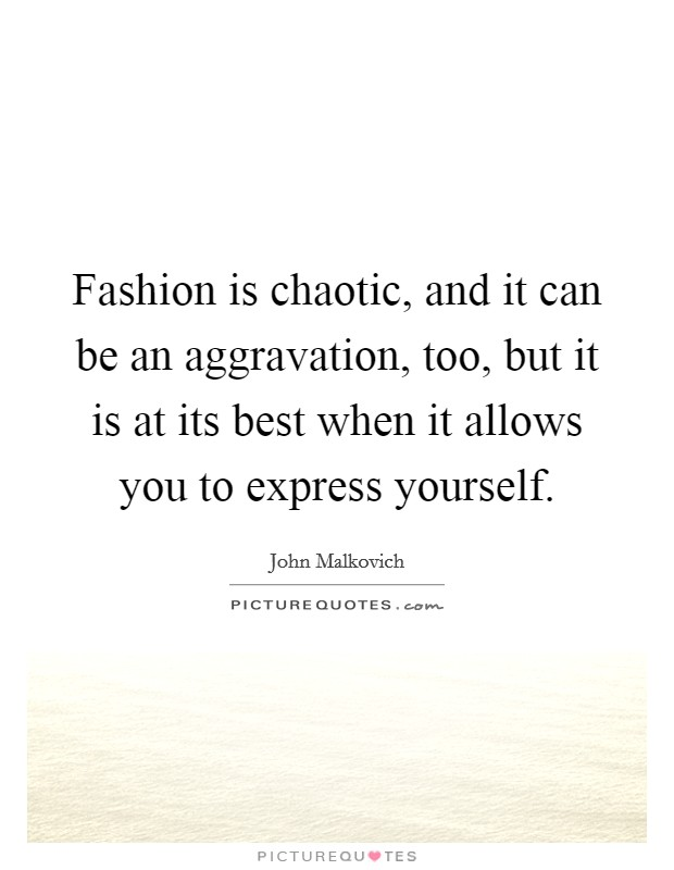 Fashion is chaotic, and it can be an aggravation, too, but it is at its best when it allows you to express yourself Picture Quote #1