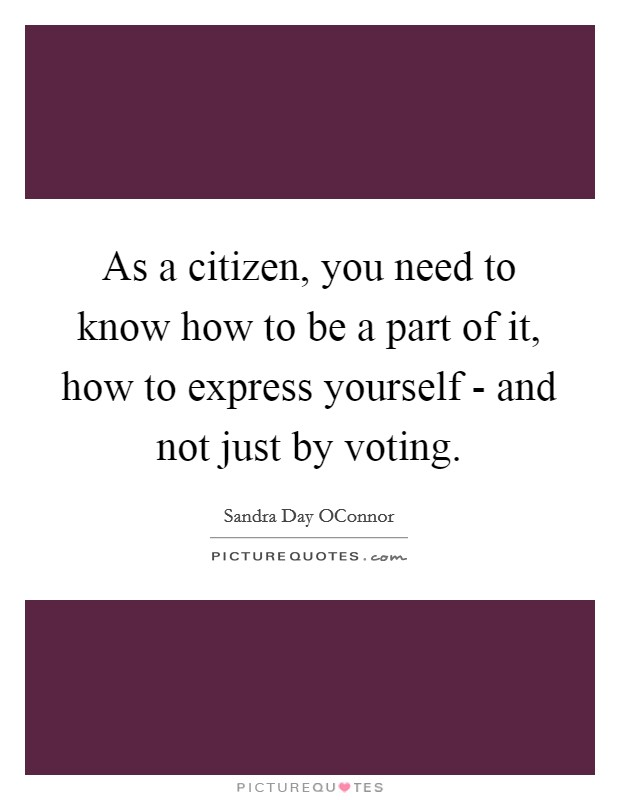 As a citizen, you need to know how to be a part of it, how to express yourself - and not just by voting Picture Quote #1