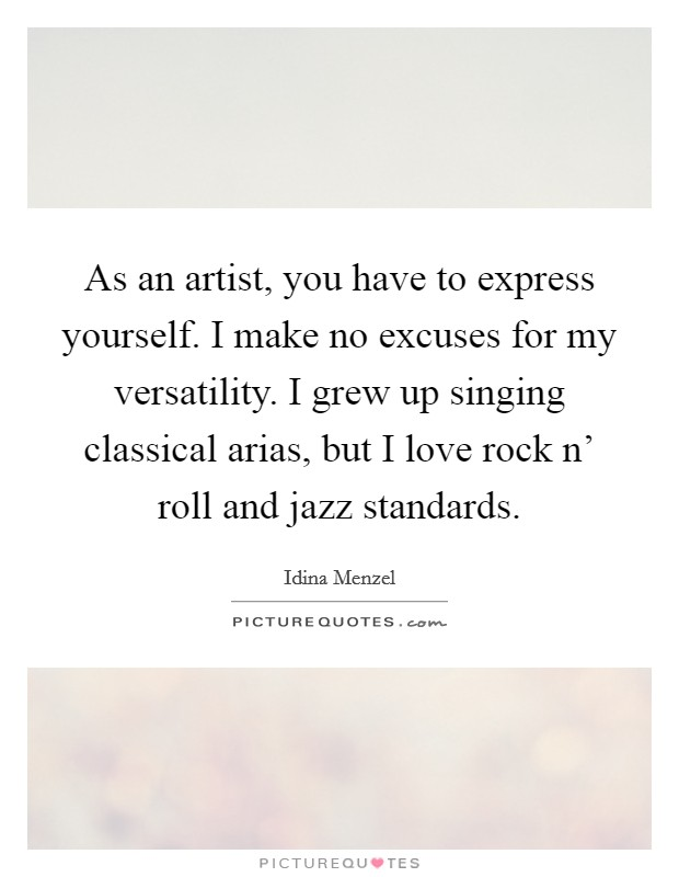 As an artist, you have to express yourself. I make no excuses for my versatility. I grew up singing classical arias, but I love rock n' roll and jazz standards Picture Quote #1