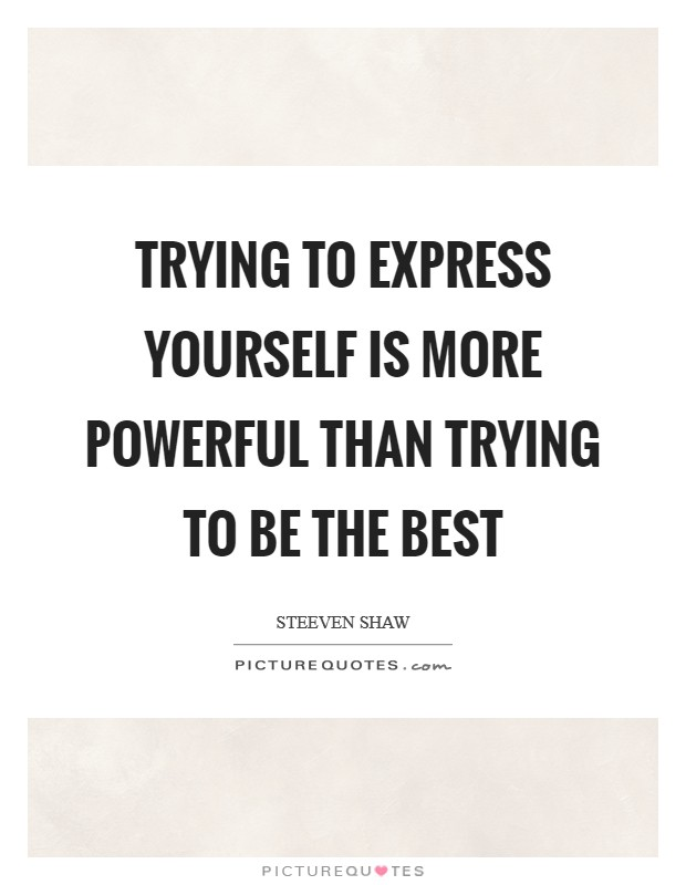 Trying to express yourself is more powerful than trying to be the best Picture Quote #1