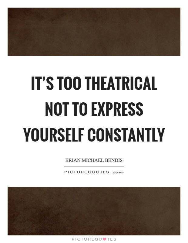 It's too theatrical not to express yourself constantly Picture Quote #1