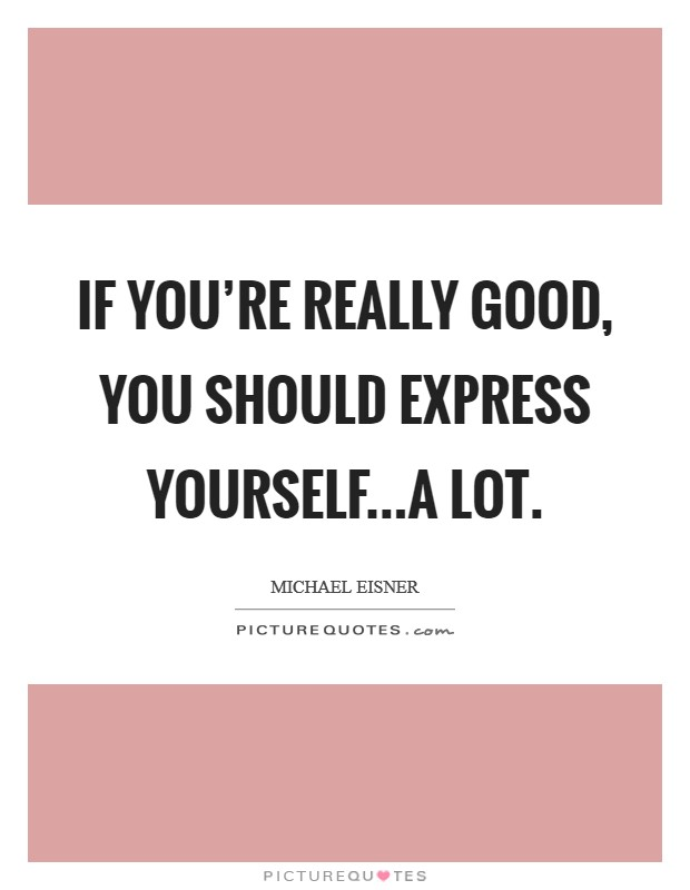 If you're really good, you should express yourself...a lot Picture Quote #1