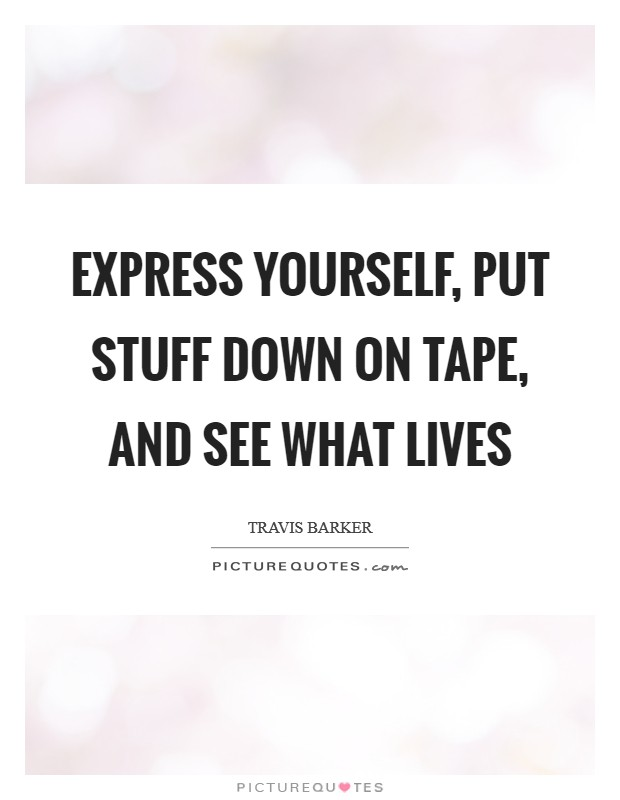 Express yourself, put stuff down on tape, and see what lives Picture Quote #1