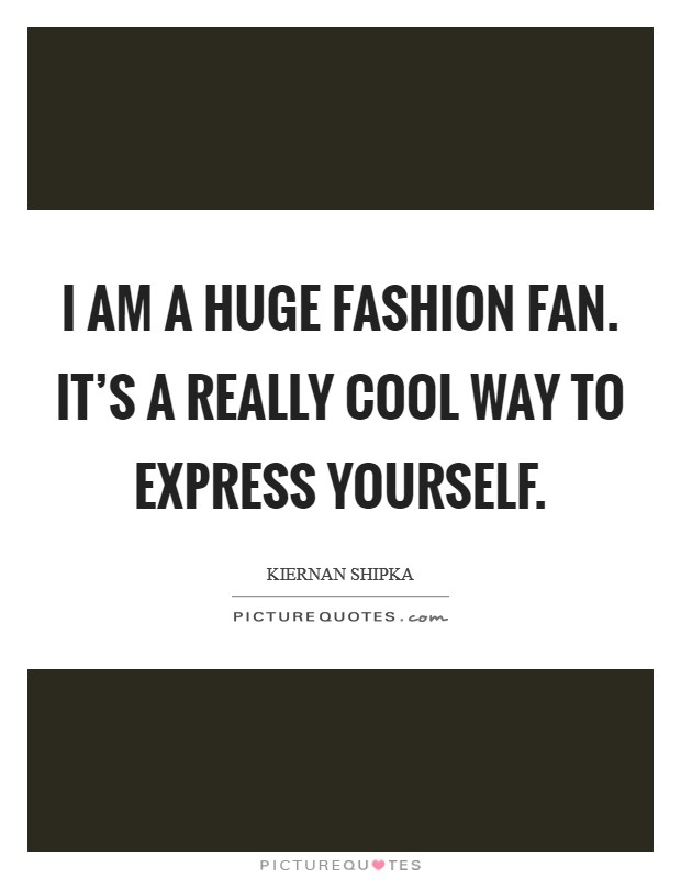I am a huge fashion fan. It's a really cool way to express yourself Picture Quote #1
