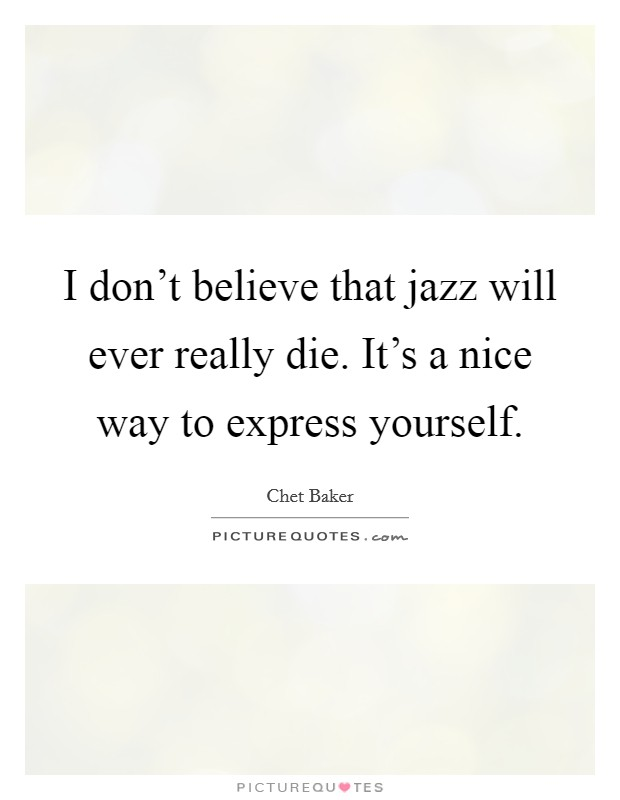 I don't believe that jazz will ever really die. It's a nice way to express yourself Picture Quote #1