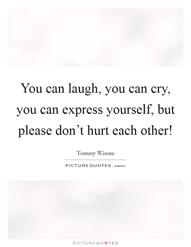 You can laugh, you can cry, you can express yourself, but please don't hurt each other! Picture Quote #1