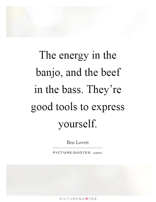 The energy in the banjo, and the beef in the bass. They're good tools to express yourself Picture Quote #1