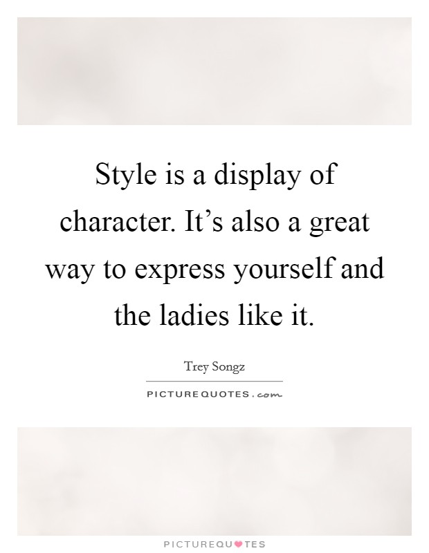 Style is a display of character. It's also a great way to express yourself and the ladies like it Picture Quote #1