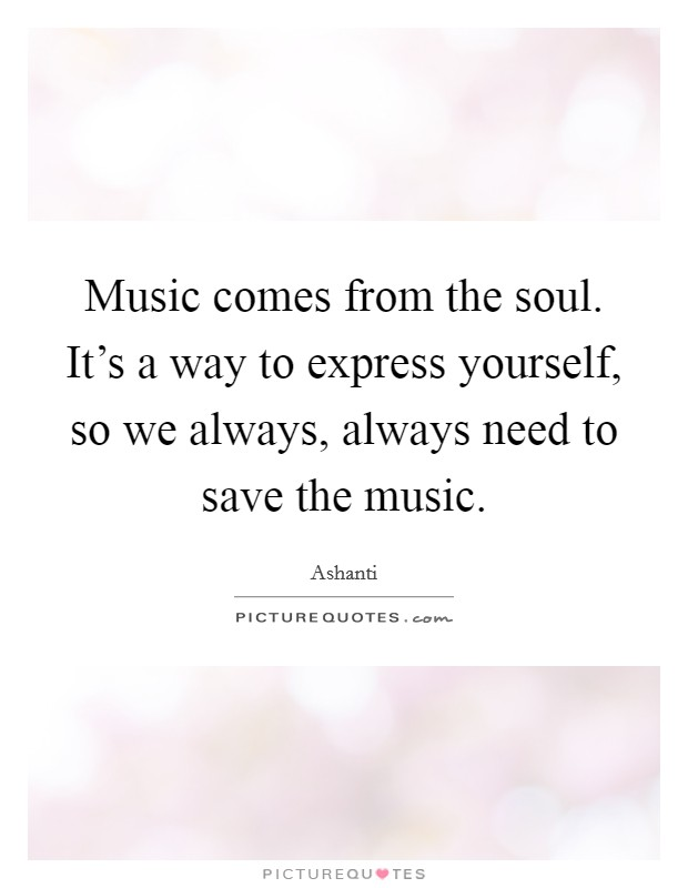 Music comes from the soul. It's a way to express yourself, so we always, always need to save the music Picture Quote #1