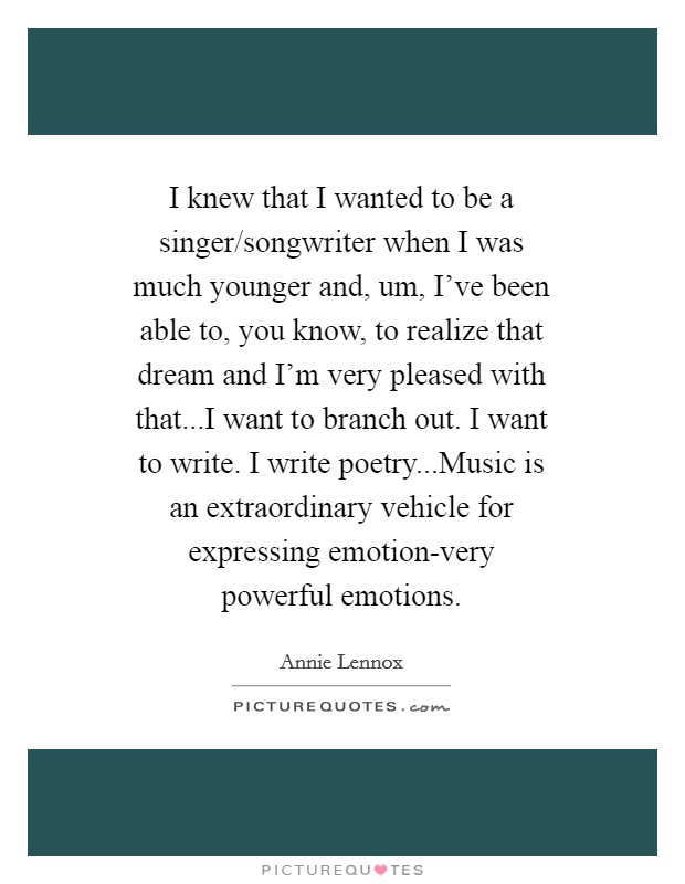 I knew that I wanted to be a singer/songwriter when I was much younger and, um, I've been able to, you know, to realize that dream and I'm very pleased with that...I want to branch out. I want to write. I write poetry...Music is an extraordinary vehicle for expressing emotion-very powerful emotions Picture Quote #1