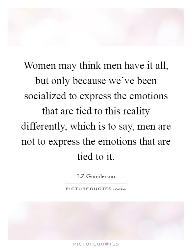 Women may think men have it all, but only because we've been socialized to express the emotions that are tied to this reality differently, which is to say, men are not to express the emotions that are tied to it Picture Quote #1