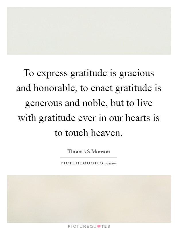 To express gratitude is gracious and honorable, to enact gratitude is generous and noble, but to live with gratitude ever in our hearts is to touch heaven. Picture Quote #1