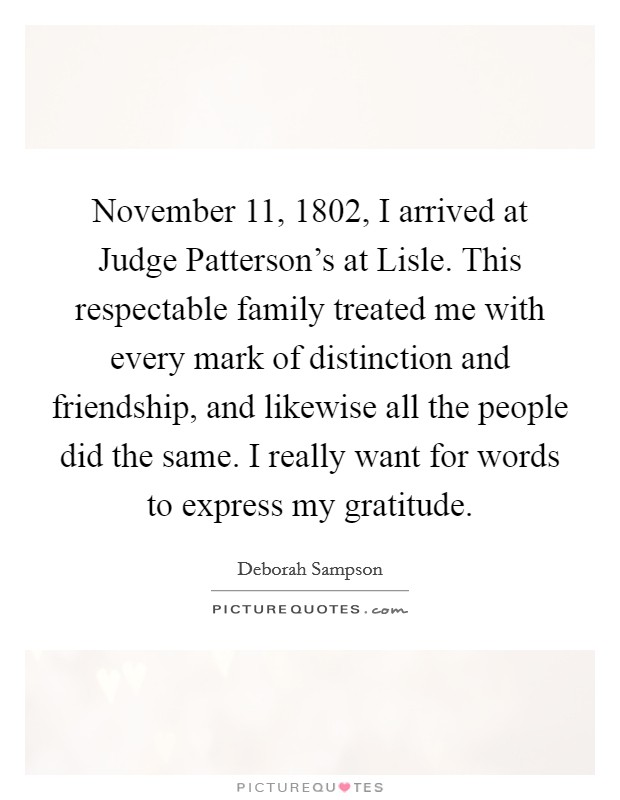 November 11, 1802, I arrived at Judge Patterson's at Lisle. This respectable family treated me with every mark of distinction and friendship, and likewise all the people did the same. I really want for words to express my gratitude Picture Quote #1
