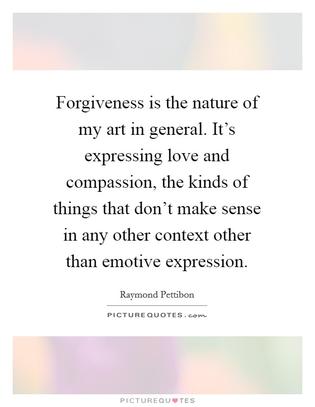 Forgiveness is the nature of my art in general. It's expressing love and compassion, the kinds of things that don't make sense in any other context other than emotive expression Picture Quote #1