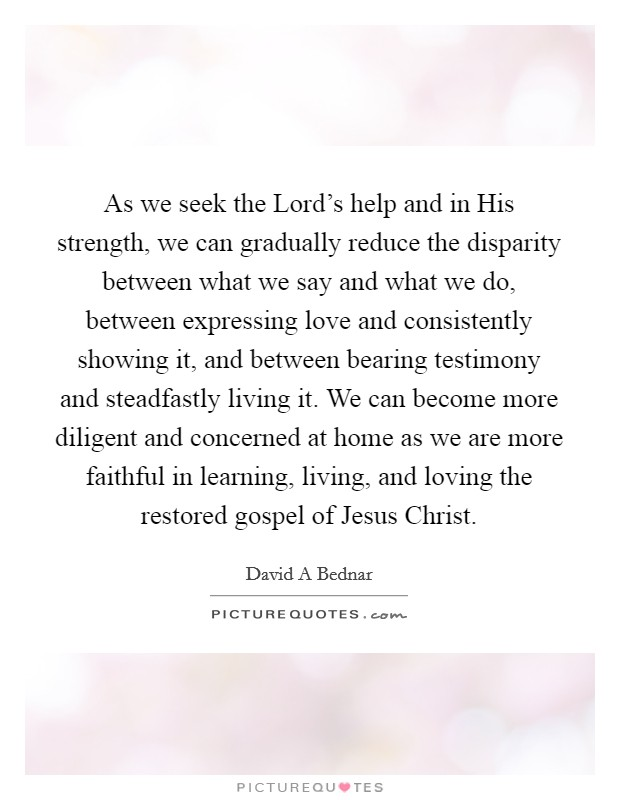 As we seek the Lord's help and in His strength, we can gradually reduce the disparity between what we say and what we do, between expressing love and consistently showing it, and between bearing testimony and steadfastly living it. We can become more diligent and concerned at home as we are more faithful in learning, living, and loving the restored gospel of Jesus Christ Picture Quote #1