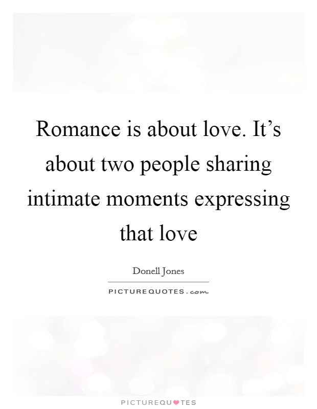 Romance is about love. It's about two people sharing intimate moments expressing that love Picture Quote #1
