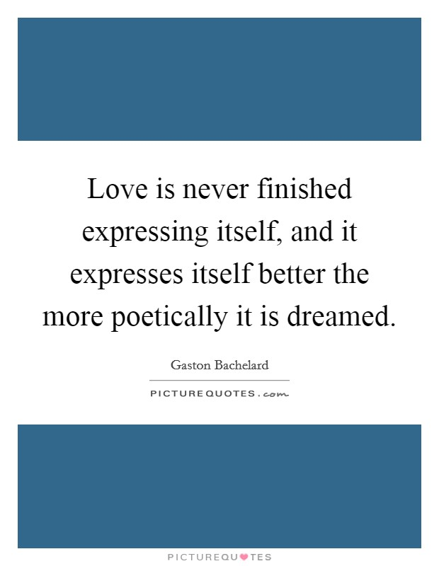 Love is never finished expressing itself, and it expresses itself better the more poetically it is dreamed Picture Quote #1