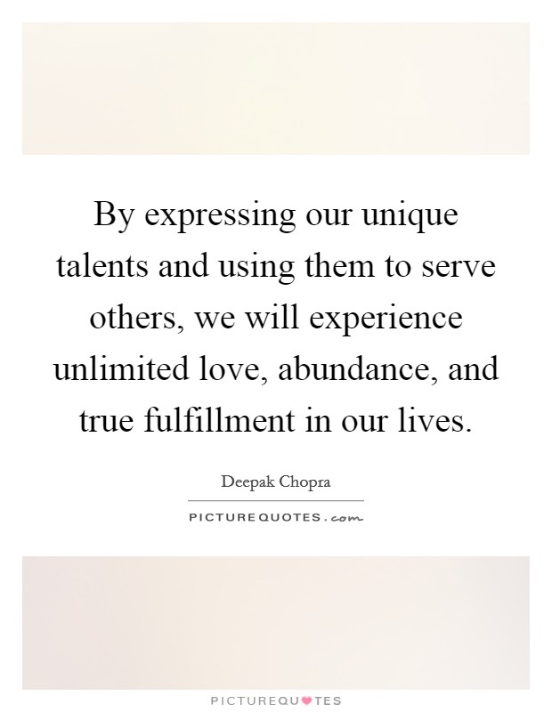 By expressing our unique talents and using them to serve others, we will experience unlimited love, abundance, and true fulfillment in our lives Picture Quote #1