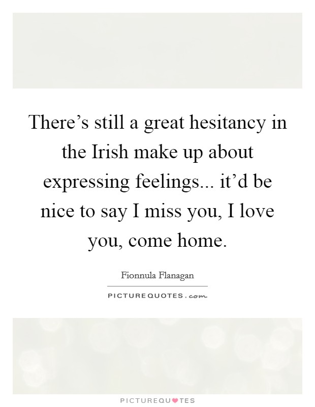 There's still a great hesitancy in the Irish make up about expressing feelings... it'd be nice to say I miss you, I love you, come home Picture Quote #1