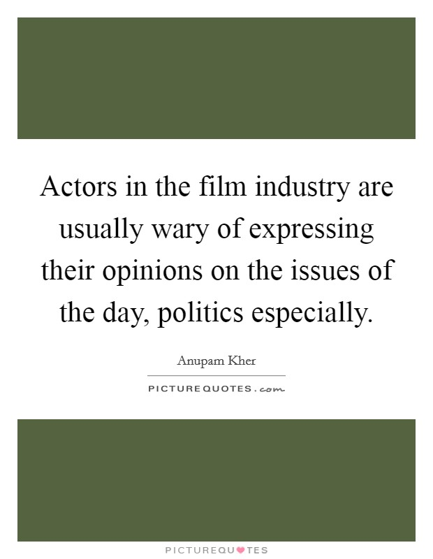 Actors in the film industry are usually wary of expressing their opinions on the issues of the day, politics especially Picture Quote #1