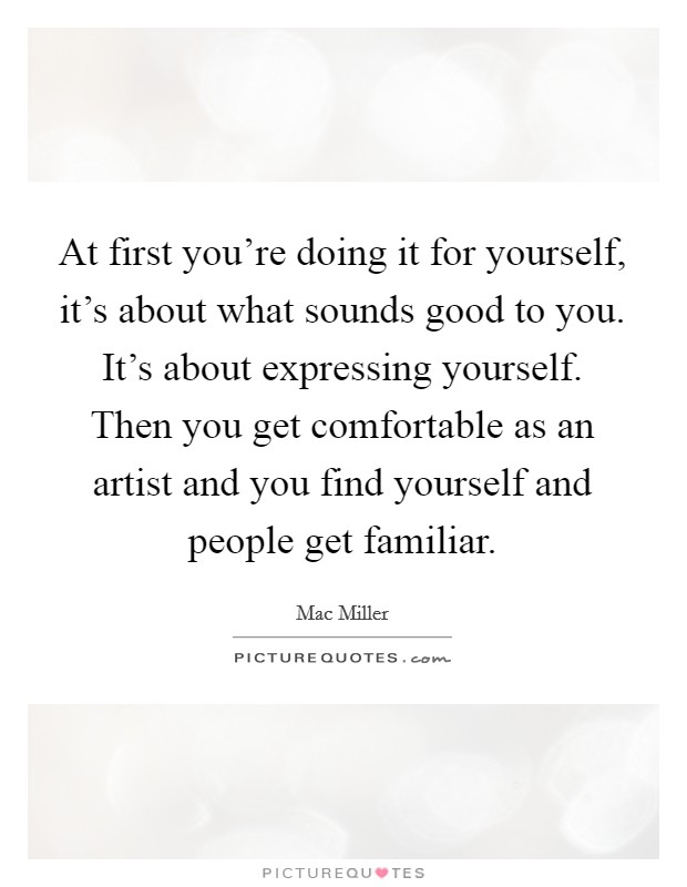 At first you're doing it for yourself, it's about what sounds good to you. It's about expressing yourself. Then you get comfortable as an artist and you find yourself and people get familiar Picture Quote #1