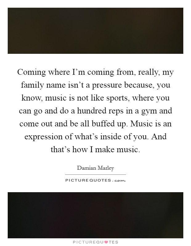 Coming where I'm coming from, really, my family name isn't a pressure because, you know, music is not like sports, where you can go and do a hundred reps in a gym and come out and be all buffed up. Music is an expression of what's inside of you. And that's how I make music Picture Quote #1