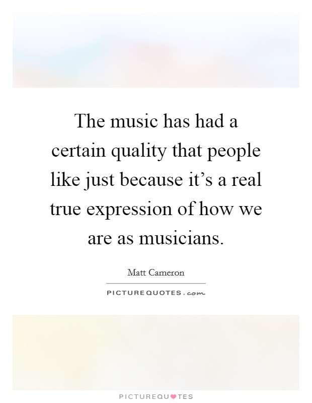 The music has had a certain quality that people like just because it's a real true expression of how we are as musicians Picture Quote #1