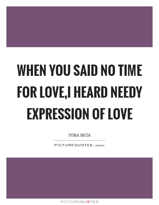 When you said no time for love,I heard needy expression of love Picture Quote #1