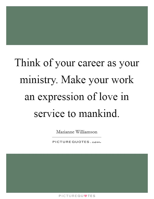 Think of your career as your ministry. Make your work an expression of love in service to mankind Picture Quote #1