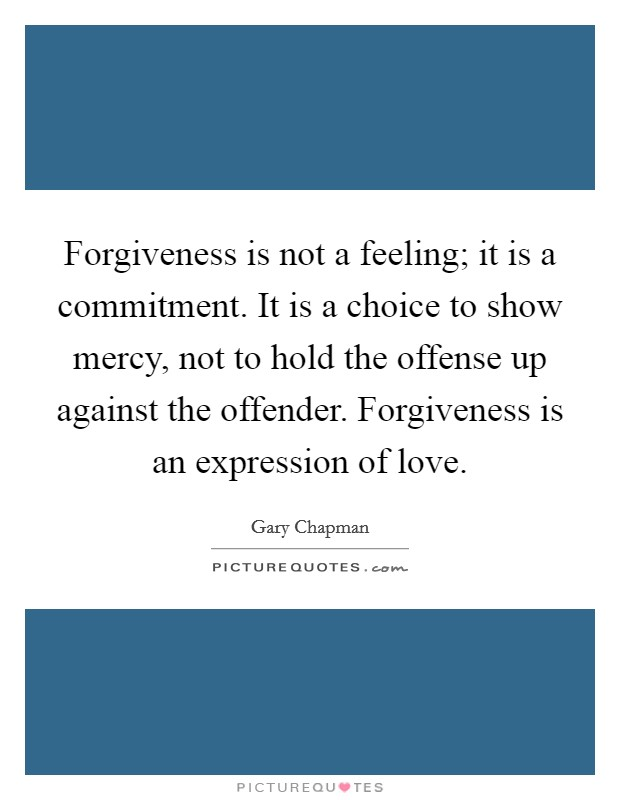 Forgiveness is not a feeling; it is a commitment. It is a choice to show mercy, not to hold the offense up against the offender. Forgiveness is an expression of love Picture Quote #1