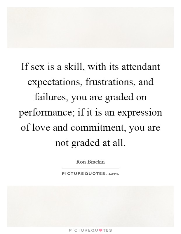 If sex is a skill, with its attendant expectations, frustrations, and failures, you are graded on performance; if it is an expression of love and commitment, you are not graded at all Picture Quote #1