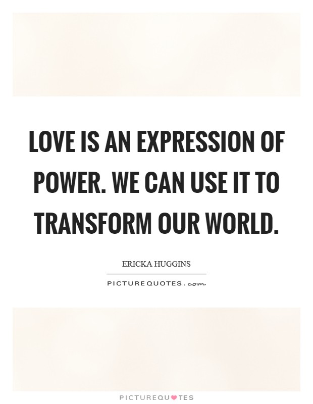 Love is an expression of power. We can use it to transform our world Picture Quote #1