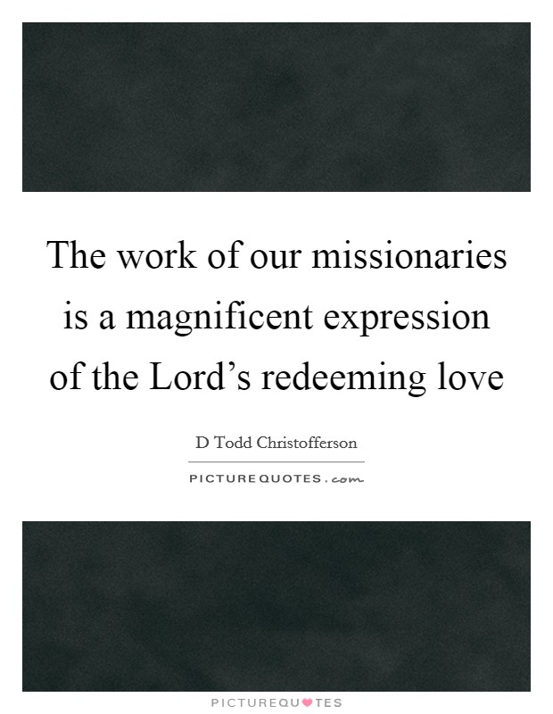 The work of our missionaries is a magnificent expression of the Lord's redeeming love Picture Quote #1