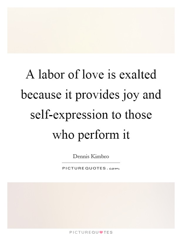 A labor of love is exalted because it provides joy and self-expression to those who perform it Picture Quote #1