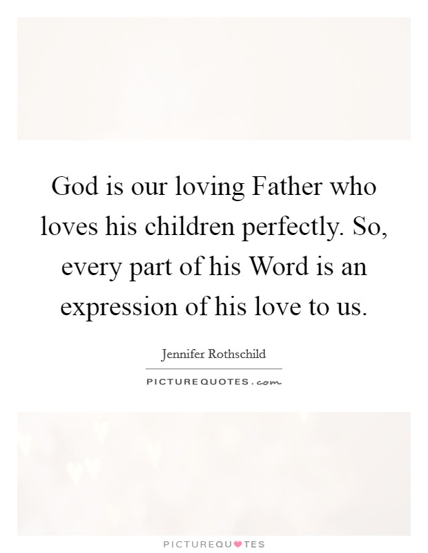 God is our loving Father who loves his children perfectly. So, every part of his Word is an expression of his love to us Picture Quote #1