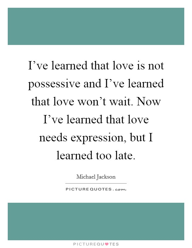 I've learned that love is not possessive and I've learned that love won't wait. Now I've learned that love needs expression, but I learned too late Picture Quote #1