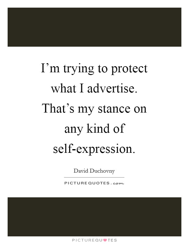 I'm trying to protect what I advertise. That's my stance on any kind of self-expression Picture Quote #1