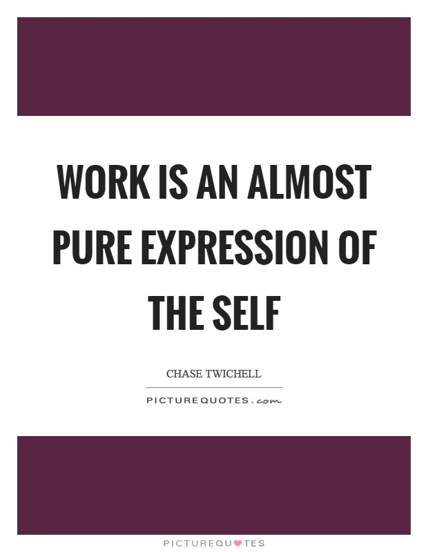 Work is an almost pure expression of the self Picture Quote #1