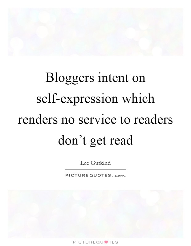 Bloggers intent on self-expression which renders no service to readers don't get read Picture Quote #1
