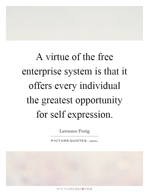 A virtue of the free enterprise system is that it offers every individual the greatest opportunity for self expression Picture Quote #1