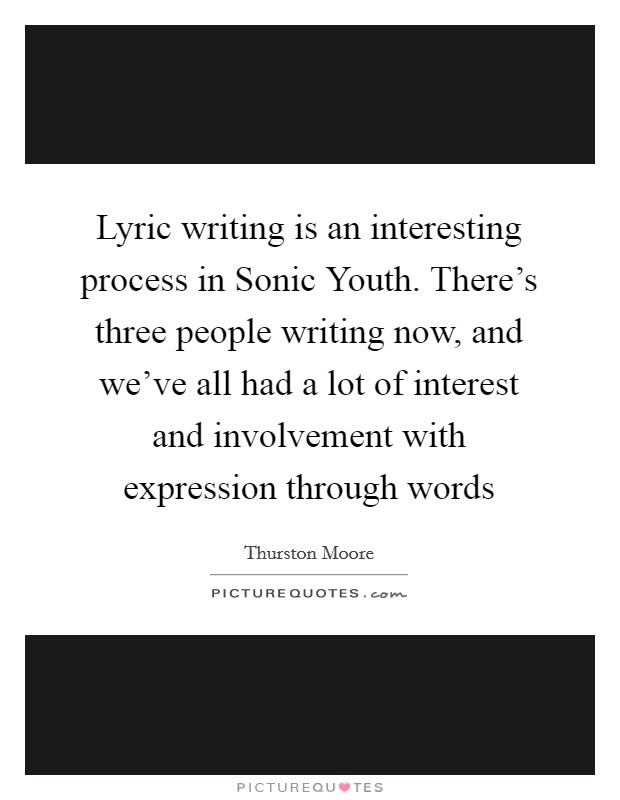 Lyric writing is an interesting process in Sonic Youth. There's three people writing now, and we've all had a lot of interest and involvement with expression through words Picture Quote #1