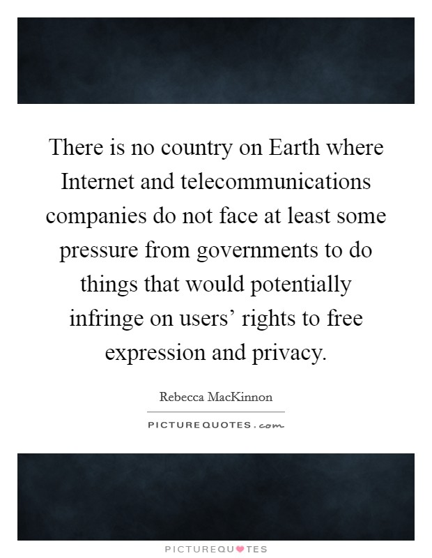 There is no country on Earth where Internet and telecommunications companies do not face at least some pressure from governments to do things that would potentially infringe on users' rights to free expression and privacy Picture Quote #1