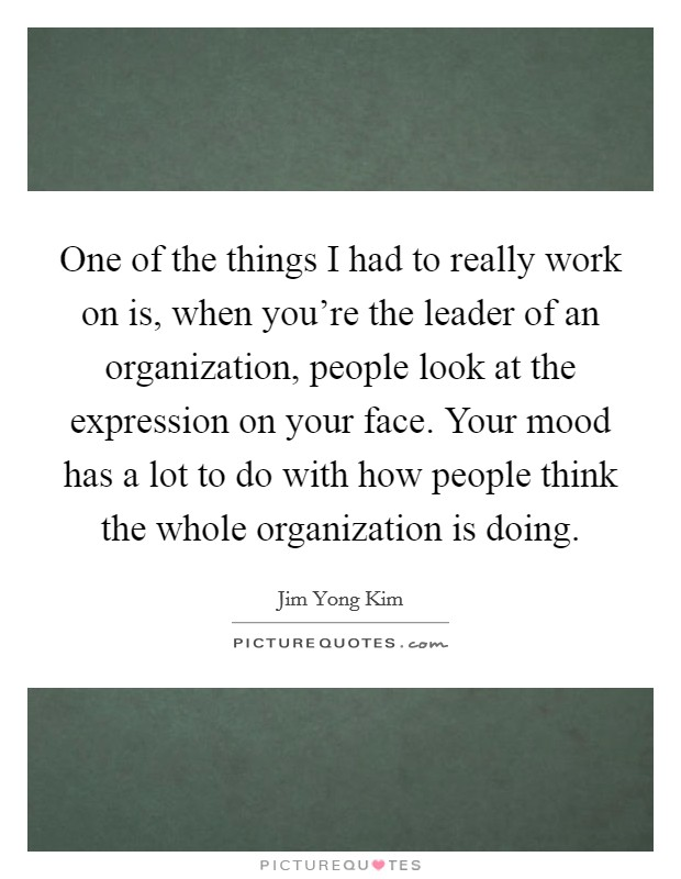 One of the things I had to really work on is, when you're the leader of an organization, people look at the expression on your face. Your mood has a lot to do with how people think the whole organization is doing Picture Quote #1