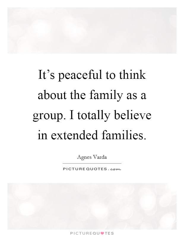 It's peaceful to think about the family as a group. I totally believe in extended families. Picture Quote #1