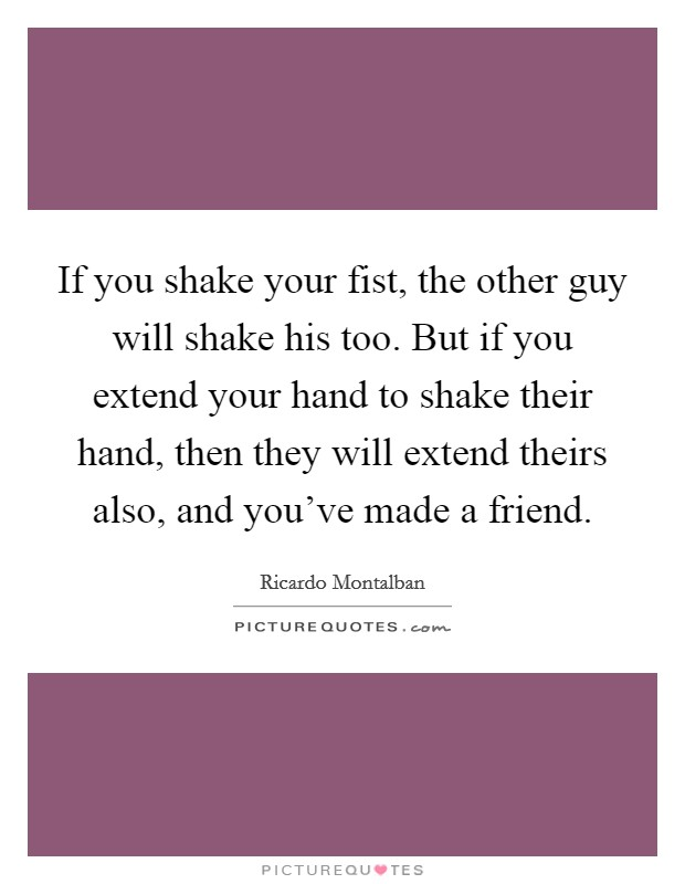 If you shake your fist, the other guy will shake his too. But if you extend your hand to shake their hand, then they will extend theirs also, and you've made a friend Picture Quote #1