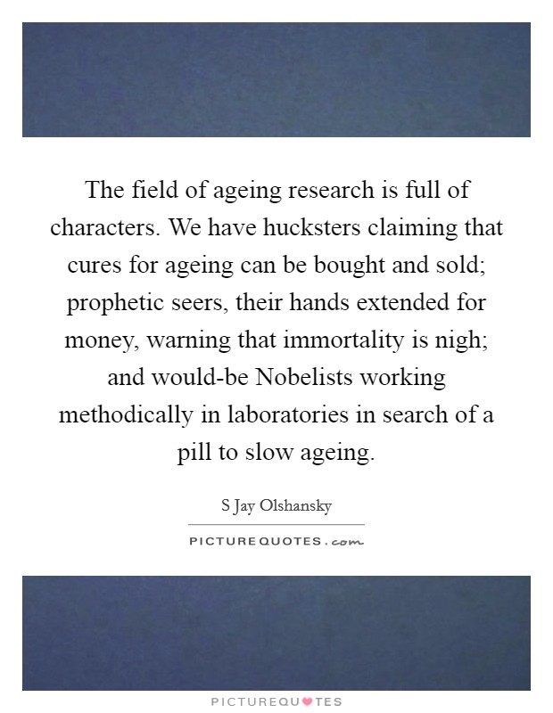 The field of ageing research is full of characters. We have hucksters claiming that cures for ageing can be bought and sold; prophetic seers, their hands extended for money, warning that immortality is nigh; and would-be Nobelists working methodically in laboratories in search of a pill to slow ageing Picture Quote #1